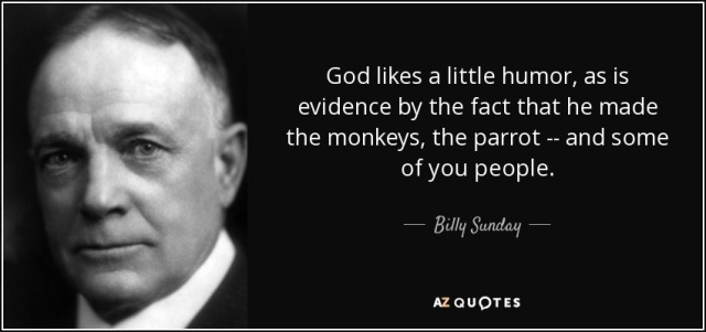 quote-god-likes-a-little-humor-as-is-evidence-by-the-fact-that-he-made-the-monkeys-the-parrot-billy-sunday-73-24-30 (1)